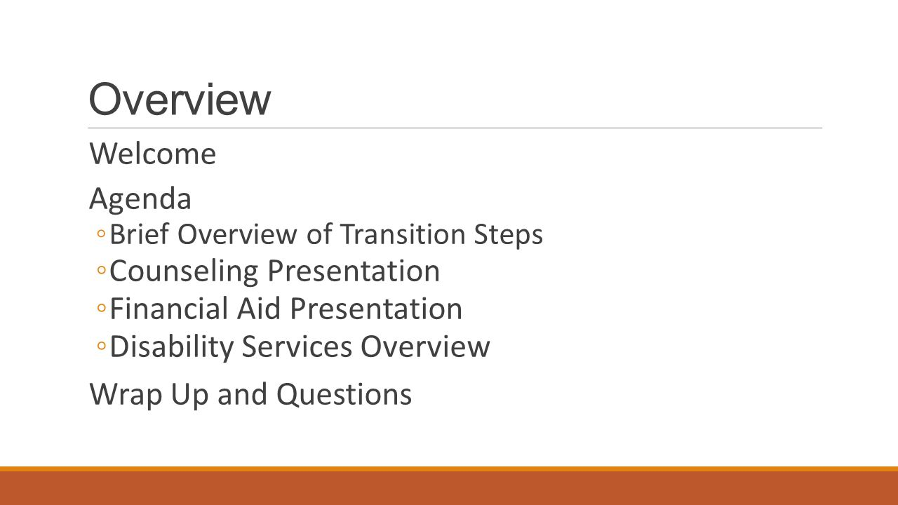 Overview Welcome Agenda ◦Brief Overview of Transition Steps ◦Counseling Presentation ◦Financial Aid Presentation ◦Disability Services Overview Wrap Up and Questions