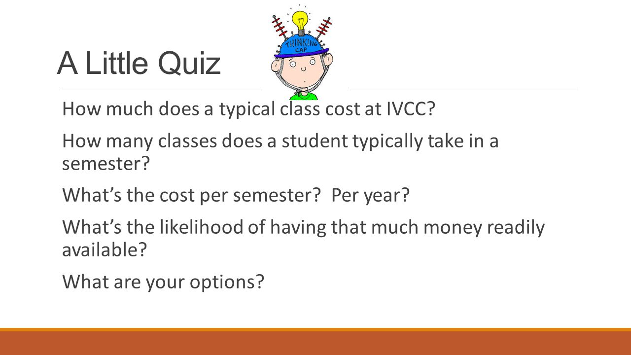 A Little Quiz How much does a typical class cost at IVCC? How many classes does a student typically take in a semester? What's the cost per semester?