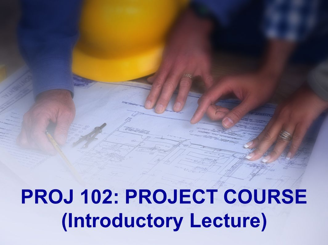 PROJ 102: PROJECT COURSE (Introductory Lecture)