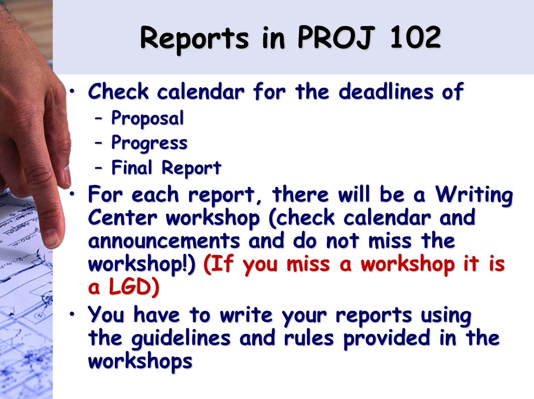 Reports in PROJ 102 Check calendar for the deadlines ofCheck calendar for the deadlines of –Proposal –Progress –Final Report For each report, there will be a Writing Center workshop (check calendar and announcements and do not miss the workshop!) (If you miss a workshop it is a LGD)For each report, there will be a Writing Center workshop (check calendar and announcements and do not miss the workshop!) (If you miss a workshop it is a LGD) You have to write your reports using the guidelines and rules provided in the workshopsYou have to write your reports using the guidelines and rules provided in the workshops