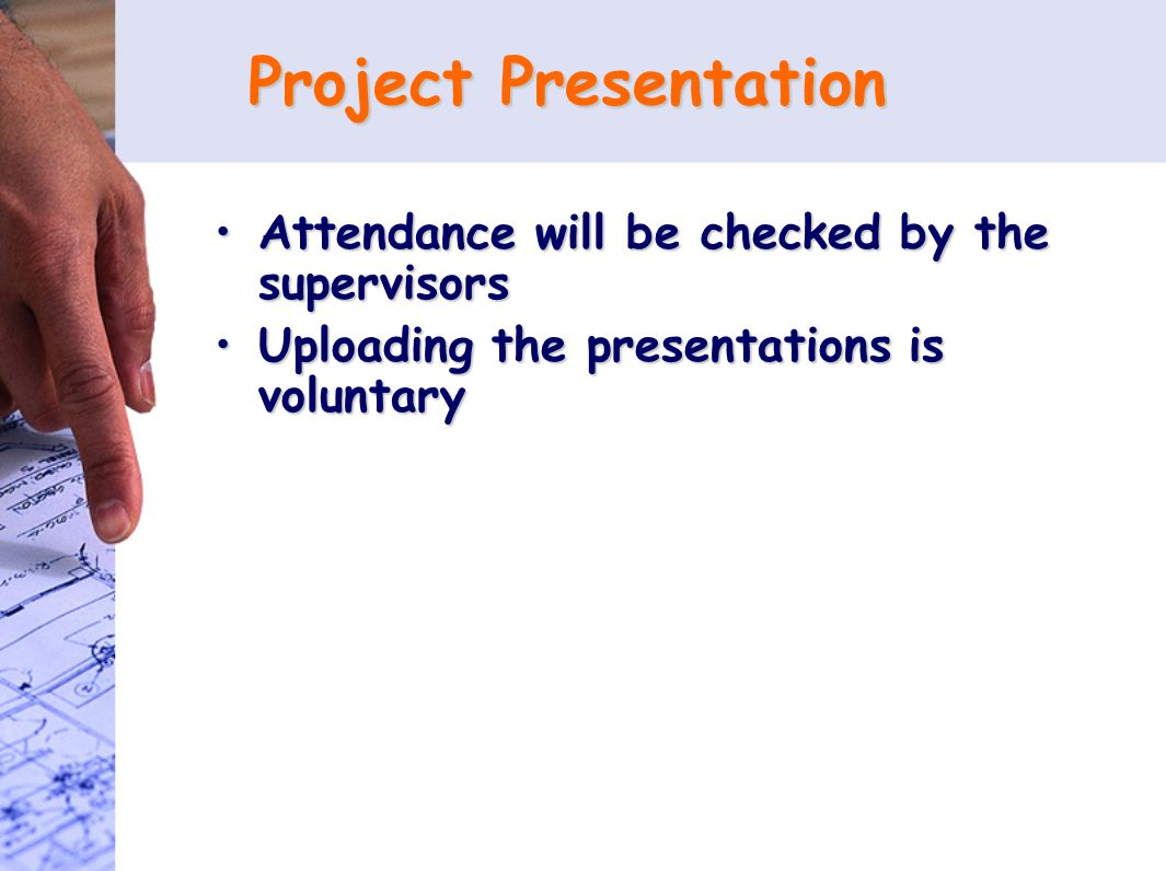 Project Presentation Attendance will be checked by the supervisorsAttendance will be checked by the supervisors Uploading the presentations is voluntaryUploading the presentations is voluntary
