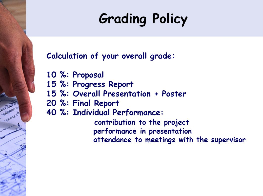 Grading Policy Calculation of your overall grade: 10 %: Proposal 15 %: Progress Report 15 %: Overall Presentation + Poster 20 %: Final Report 40 %: Individual Performance: contribution to the project performance in presentation attendance to meetings with the supervisor