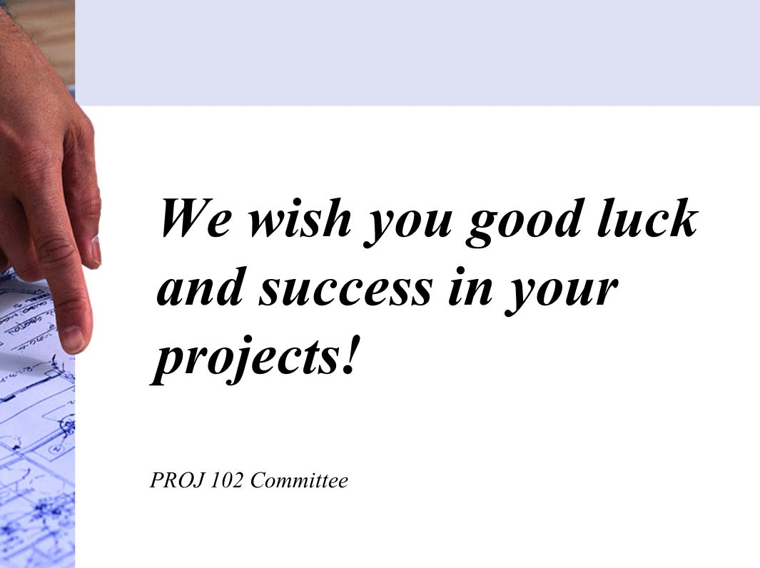 We wish you good luck and success in your projects! PROJ 102 Committee