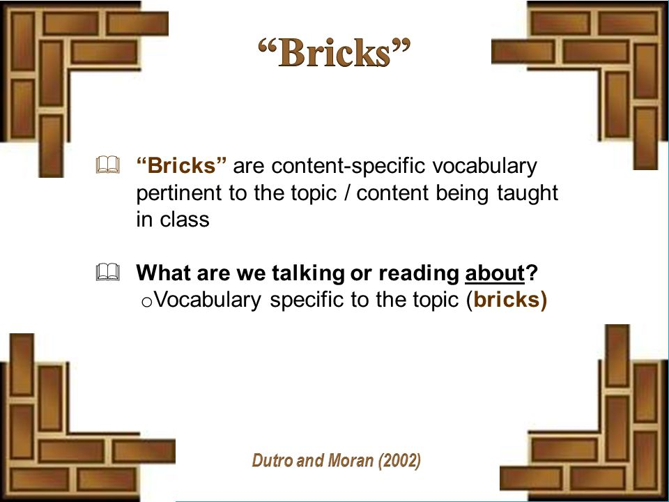  Bricks are content-specific vocabulary pertinent to the topic / content being taught in class  What are we talking or reading about.