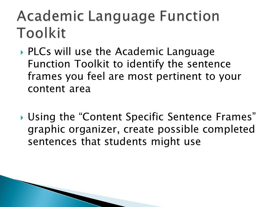  PLCs will use the Academic Language Function Toolkit to identify the sentence frames you feel are most pertinent to your content area  Using the Content Specific Sentence Frames graphic organizer, create possible completed sentences that students might use