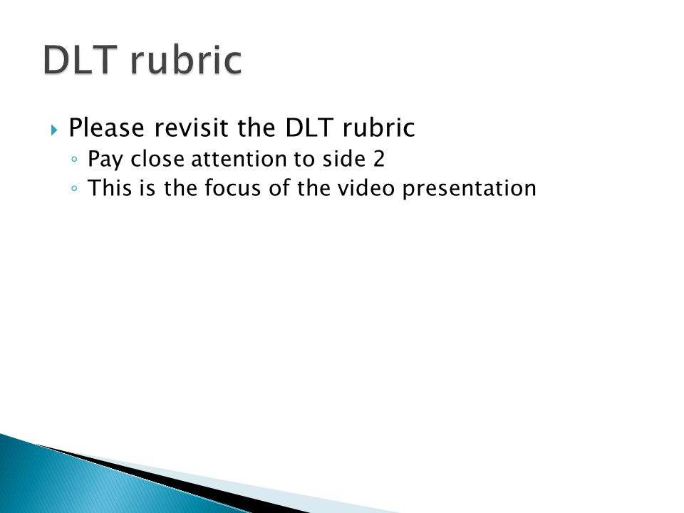 Please revisit the DLT rubric ◦ Pay close attention to side 2 ◦ This is the focus of the video presentation