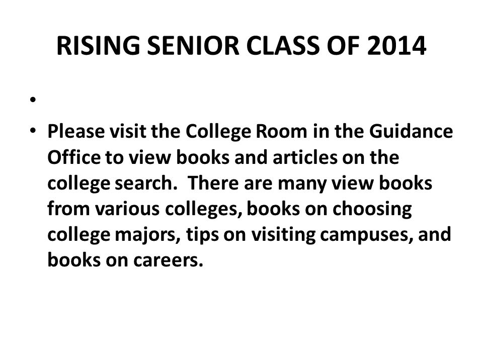RISING SENIOR CLASS OF 2014 Please visit the College Room in the Guidance Office to view books and articles on the college search.