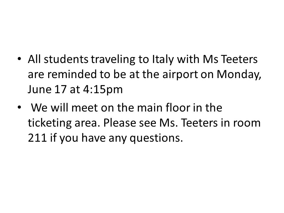 All students traveling to Italy with Ms Teeters are reminded to be at the airport on Monday, June 17 at 4:15pm We will meet on the main floor in the ticketing area.