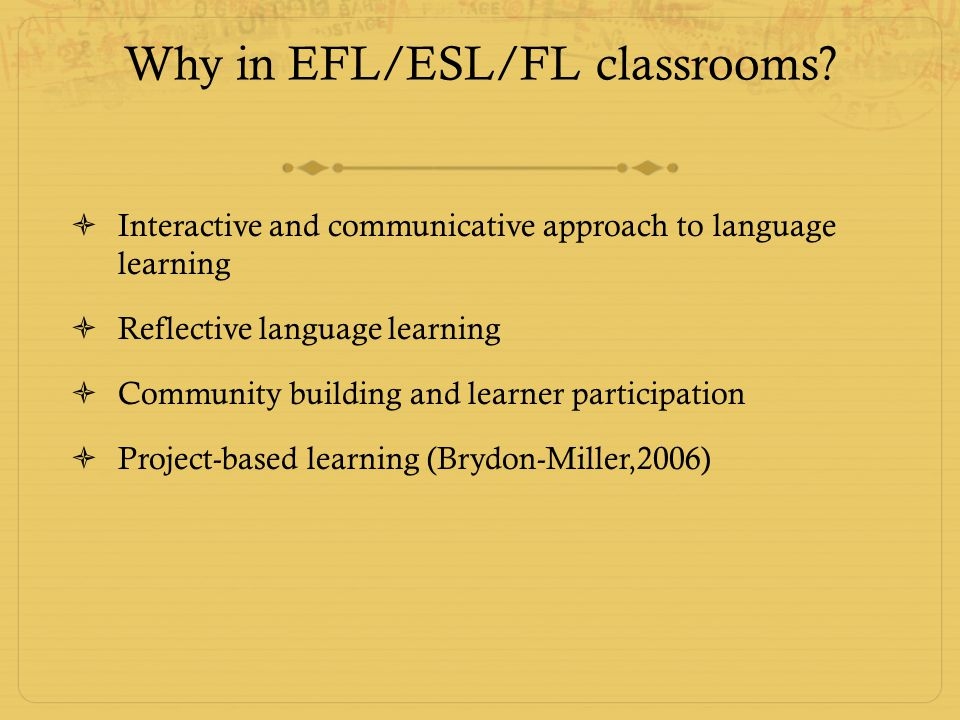 Why in EFL/ESL/FL classrooms?  Interactive and communicative approach to language learning  Reflective language learning  Community building and le