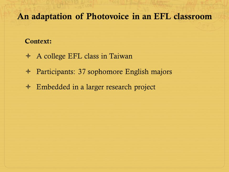 An adaptation of Photovoice in an EFL classroom Context:  A college EFL class in Taiwan  Participants: 37 sophomore English majors  Embedded in a larger research project