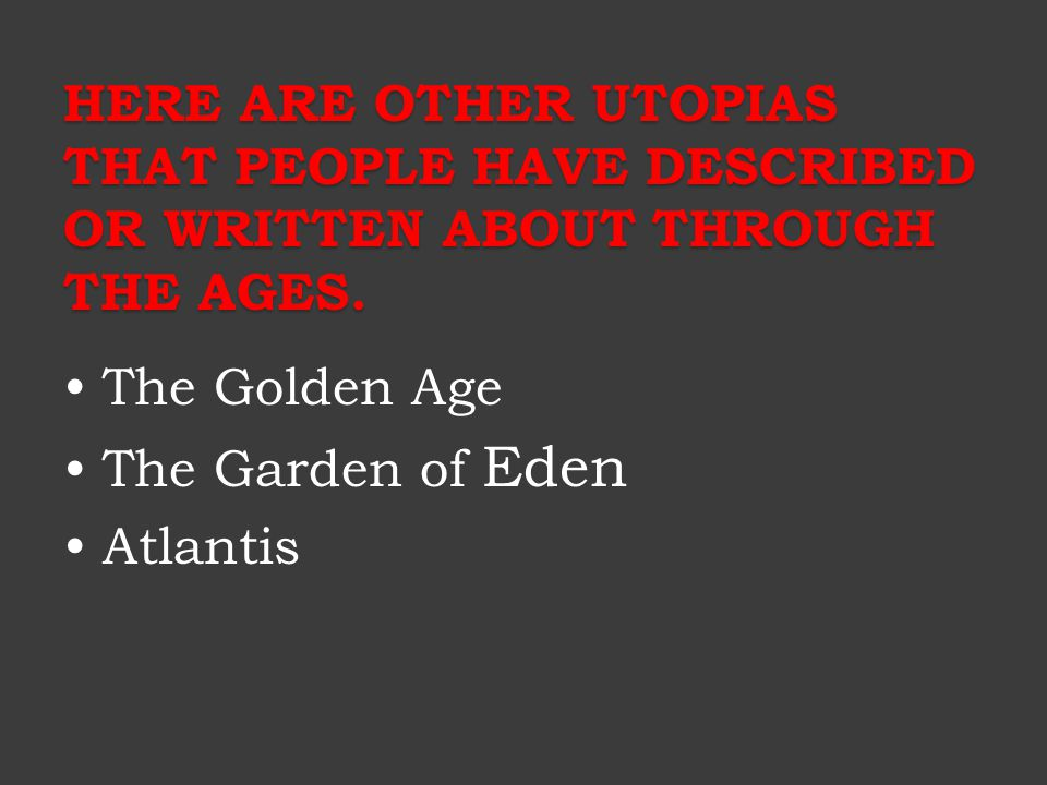 HERE ARE OTHER UTOPIAS THAT PEOPLE HAVE DESCRIBED OR WRITTEN ABOUT THROUGH THE AGES. The Golden Age The Garden of Eden Atlantis