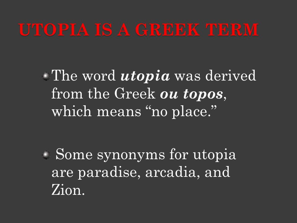"""UTOPIA IS A GREEK TERM The word utopia was derived from the Greek ou topos, which means """"no place."""" Some synonyms for utopia are paradise, arcadia, an"""