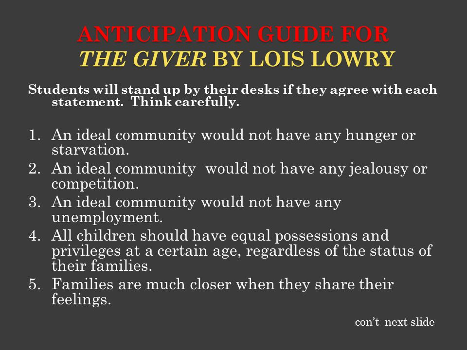 ANTICIPATION GUIDE FOR THE GIVER BY LOIS LOWRY Students will stand up by their desks if they agree with each statement. Think carefully. 1.An ideal co