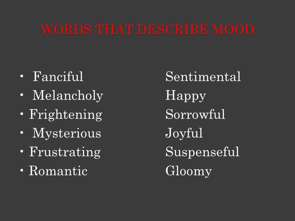 WORDS THAT DESCRIBE MOOD FancifulSentimental Melancholy Happy FrighteningSorrowful Mysterious Joyful Frustrating Suspenseful Romantic Gloomy