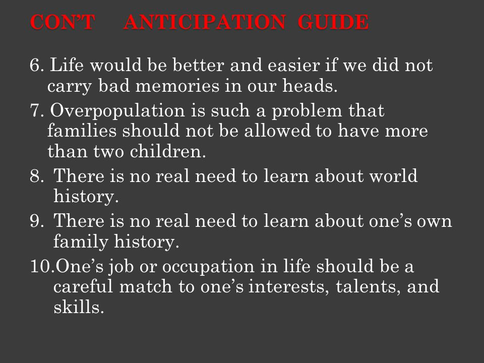 CON'T ANTICIPATION GUIDE 6. Life would be better and easier if we did not carry bad memories in our heads. 7. Overpopulation is such a problem that fa
