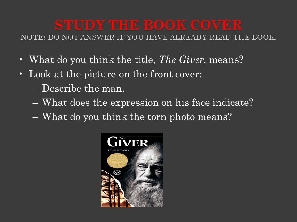 STUDY THE BOOK COVER NOTE: DO NOT ANSWER IF YOU HAVE ALREADY READ THE BOOK. What do you think the title, The Giver, means? Look at the picture on the
