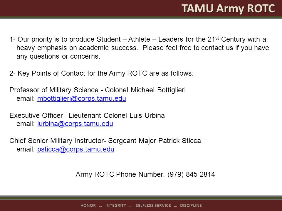 HONOR … INTEGRITY … SELFLESS SERVICE … DISCIPLINE TAMU Army ROTC 1- Our priority is to produce Student – Athlete – Leaders for the 21 st Century with a heavy emphasis on academic success.