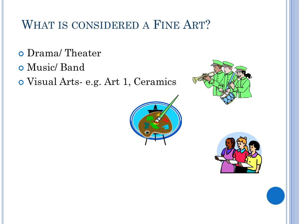 W HAT IS CONSIDERED A F INE A RT Drama/ Theater Music/ Band Visual Arts- e.g. Art 1, Ceramics