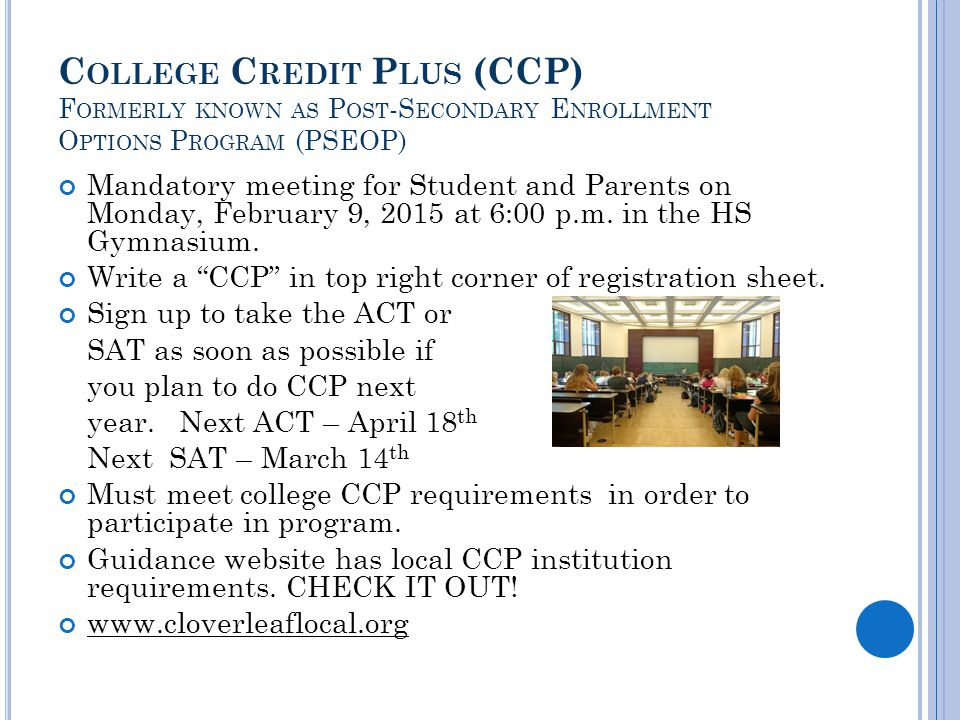 C OLLEGE C REDIT P LUS (CCP) F ORMERLY KNOWN AS P OST -S ECONDARY E NROLLMENT O PTIONS P ROGRAM (PSEOP) Mandatory meeting for Student and Parents on Monday, February 9, 2015 at 6:00 p.m.