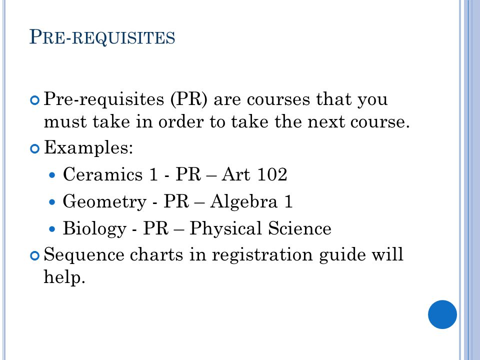 P RE - REQUISITES Pre-requisites (PR) are courses that you must take in order to take the next course.