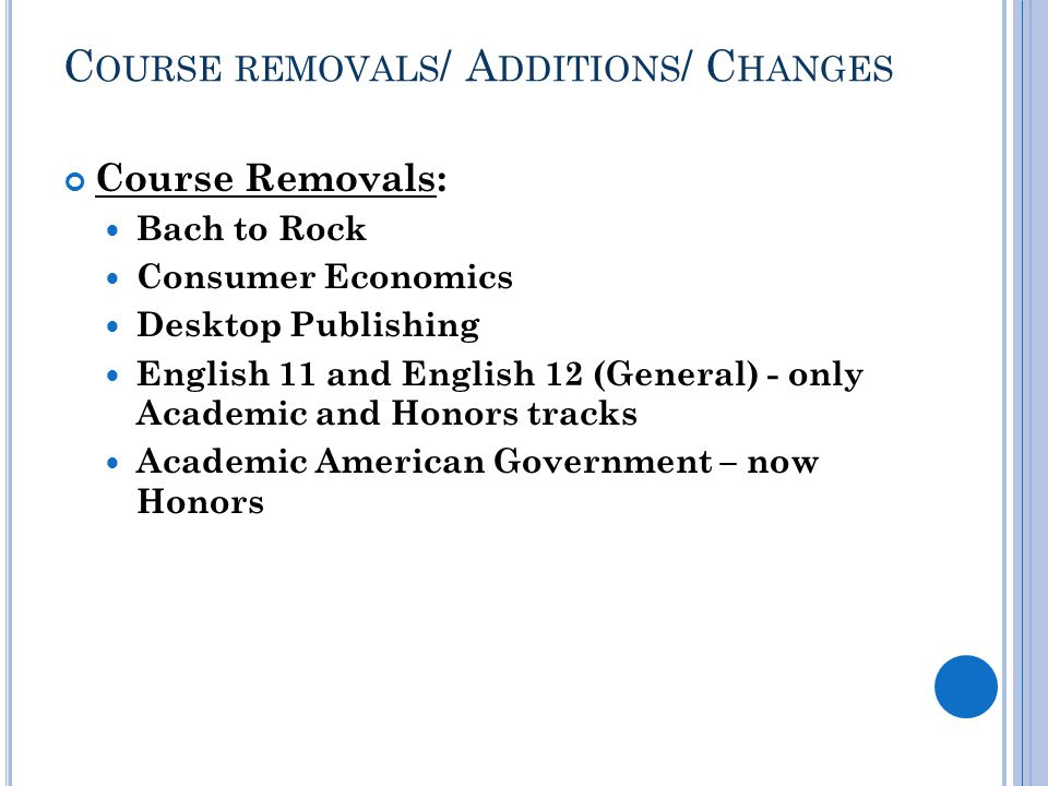C OURSE REMOVALS / A DDITIONS / C HANGES Course Removals: Bach to Rock Consumer Economics Desktop Publishing English 11 and English 12 (General) - only Academic and Honors tracks Academic American Government – now Honors