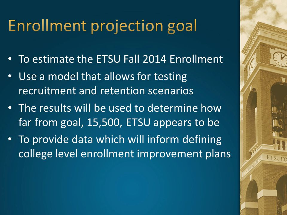 To estimate the ETSU Fall 2014 Enrollment Use a model that allows for testing recruitment and retention scenarios The results will be used to determin