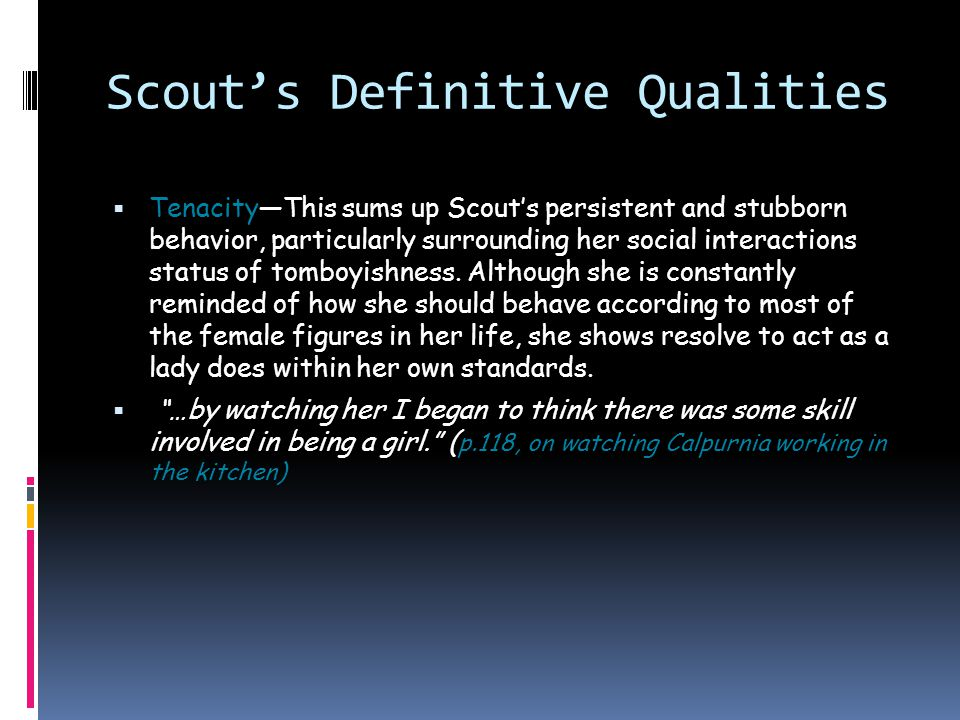 Scout's Definitive Qualities  Honesty—Scout has the common trait of a person with honesty in that she answers truthfully to others, and always so to Atticus.