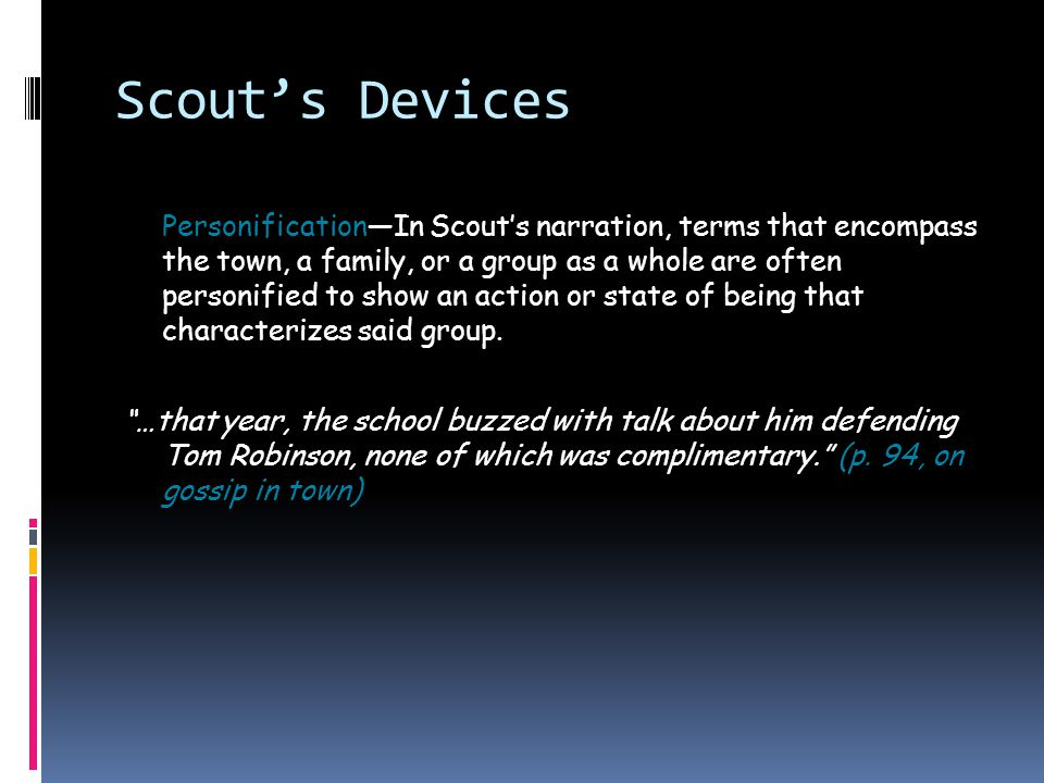Scout's Speech Patterns  While most of the Maycomb Community adopts a southern, slang-tinged manner of speaking, Scout has an in-between way that isn't incredibly country like Walter Cunningham, nor is it in the realm of Atticus's more refined southern lilt.
