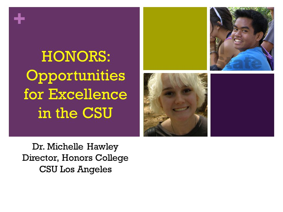 + HONORS: Opportunities for Excellence in the CSU Dr. Michelle Hawley Director, Honors College CSU Los Angeles