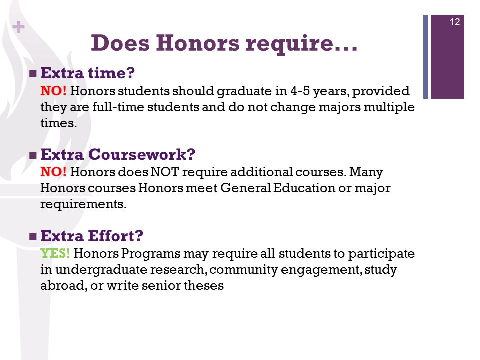 + Does Honors require... Extra time? NO! Honors students should graduate in 4-5 years, provided they are full-time students and do not change majors m