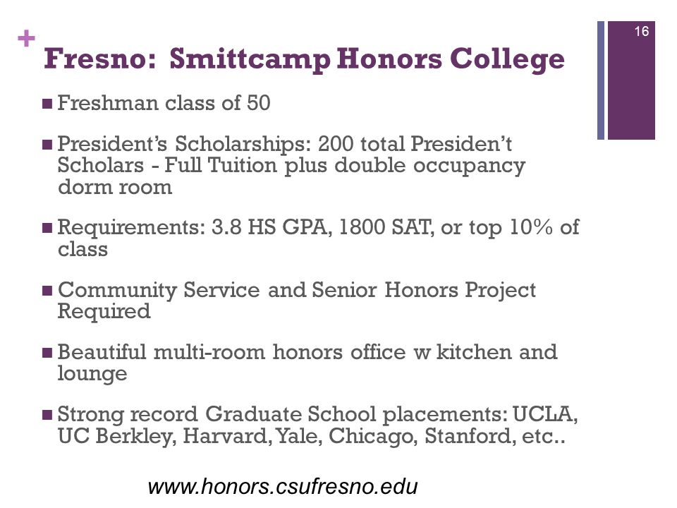 + Fresno: Smittcamp Honors College Freshman class of 50 President's Scholarships: 200 total Presiden't Scholars - Full Tuition plus double occupancy dorm room Requirements: 3.8 HS GPA, 1800 SAT, or top 10% of class Community Service and Senior Honors Project Required Beautiful multi-room honors office w kitchen and lounge Strong record Graduate School placements: UCLA, UC Berkley, Harvard, Yale, Chicago, Stanford, etc..