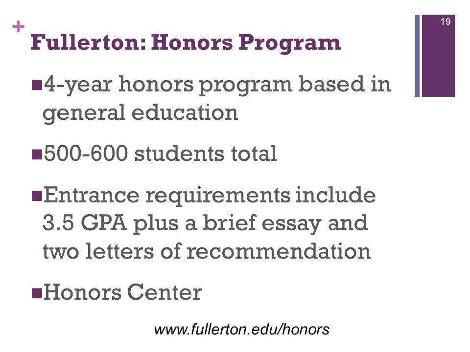 + Fullerton: Honors Program 4-year honors program based in general education 500-600 students total Entrance requirements include 3.5 GPA plus a brief essay and two letters of recommendation Honors Center www.fullerton.edu/honors 19