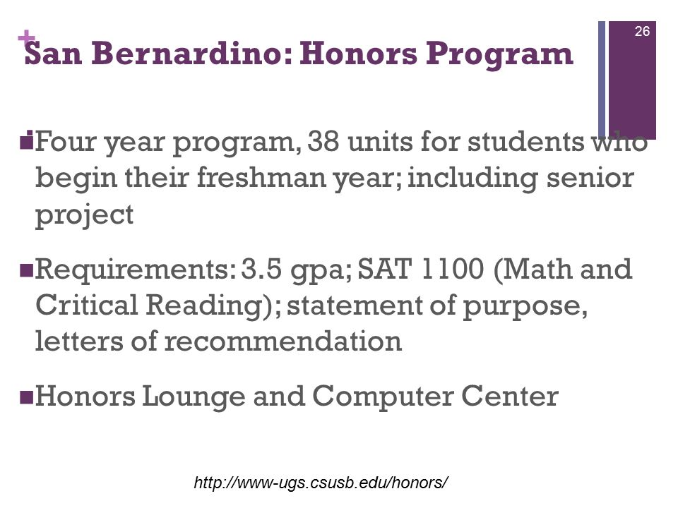 + San Bernardino: Honors Program : Four year program, 38 units for students who begin their freshman year; including senior project Requirements: 3.5 gpa; SAT 1100 (Math and Critical Reading); statement of purpose, letters of recommendation Honors Lounge and Computer Center http://www-ugs.csusb.edu/honors/ 26