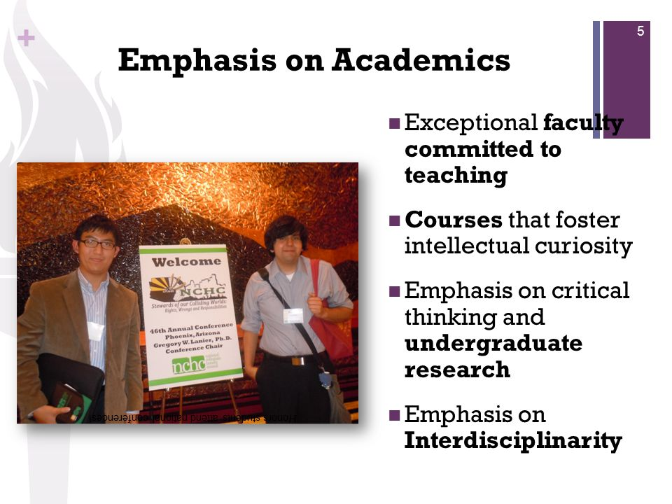 + Emphasis on Academics Exceptional faculty committed to teaching Courses that foster intellectual curiosity Emphasis on critical thinking and undergraduate research Emphasis on Interdisciplinarity Honors students attend national conferences.