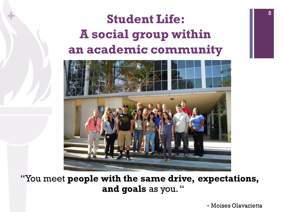 + Student Life: A social group within an academic community You meet people with the same drive, expectations, and goals as you.