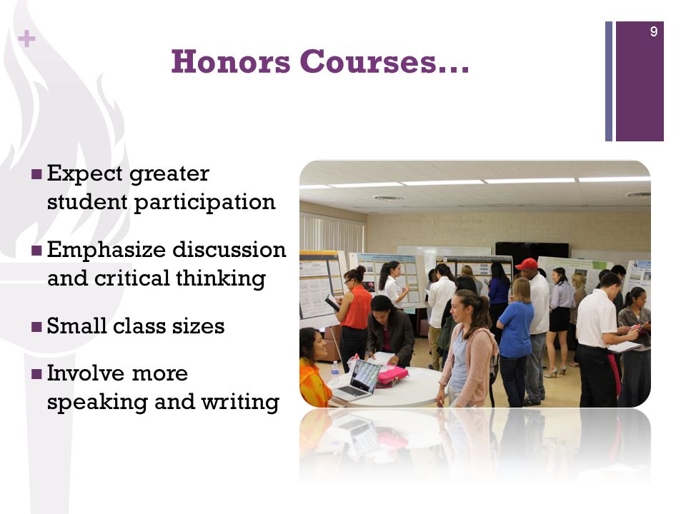 + Honors Courses… Expect greater student participation Emphasize discussion and critical thinking Small class sizes Involve more speaking and writing
