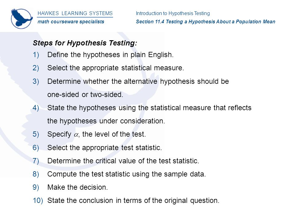HAWKES LEARNING SYSTEMS math courseware specialists Introduction to Hypothesis Testing Section 11.4 Testing a Hypothesis About a Population Mean Steps for Hypothesis Testing: 1)Define the hypotheses in plain English.