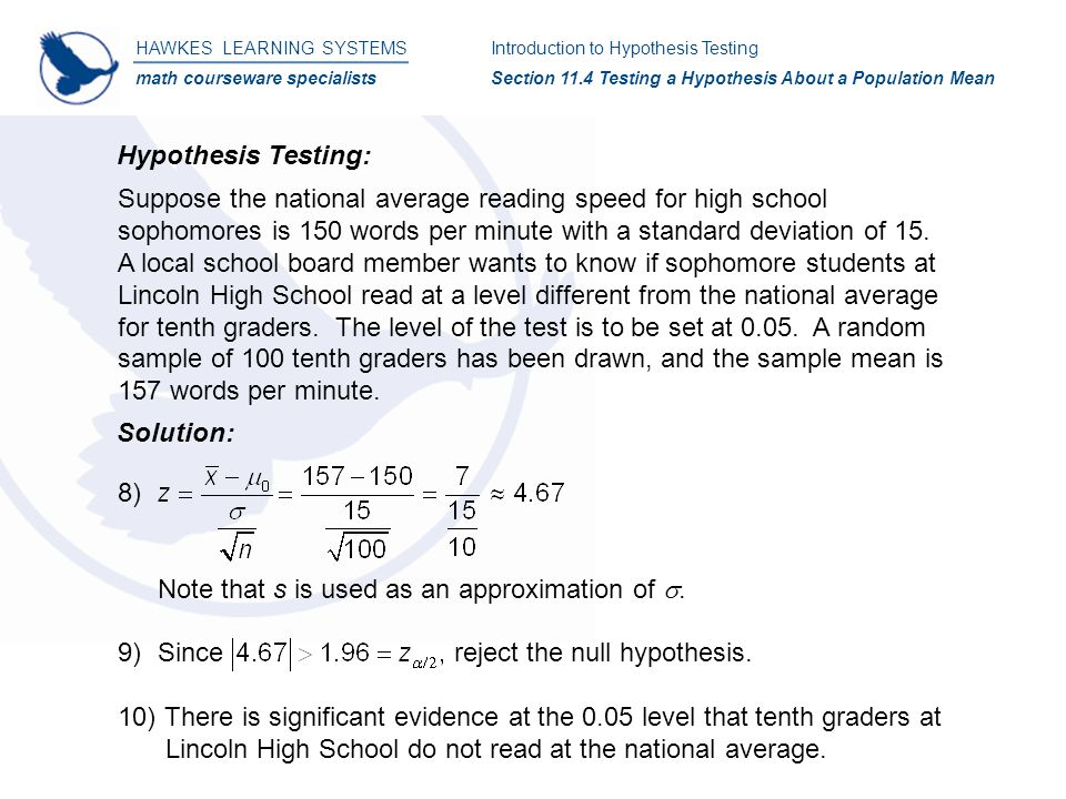 HAWKES LEARNING SYSTEMS math courseware specialists Introduction to Hypothesis Testing Section 11.4 Testing a Hypothesis About a Population Mean Hypothesis Testing: Suppose the national average reading speed for high school sophomores is 150 words per minute with a standard deviation of 15.