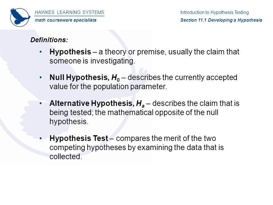 HAWKES LEARNING SYSTEMS math courseware specialists Introduction to Hypothesis Testing Section 11.4 Testing a Hypothesis About a Population Mean Solution: 4)H 0  :   33.7H a  :  ≠ 33.7 5)  0.10 6)Since n  30, we will use the t-test.