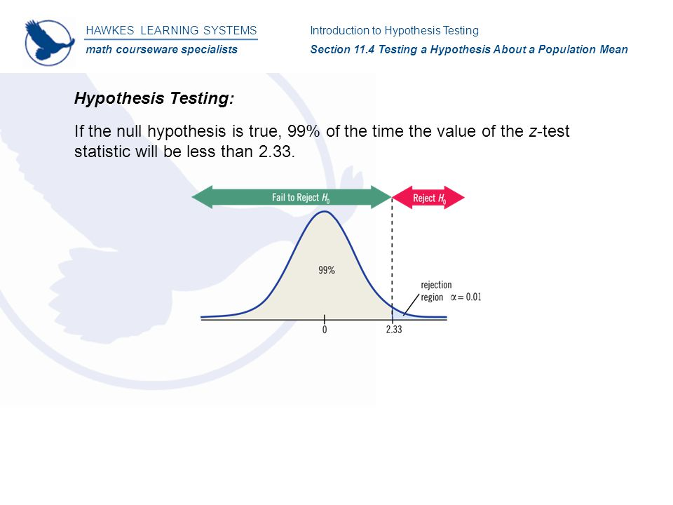 HAWKES LEARNING SYSTEMS math courseware specialists Introduction to Hypothesis Testing Section 11.4 Testing a Hypothesis About a Population Mean If the null hypothesis is true, 99% of the time the value of the z-test statistic will be less than 2.33.