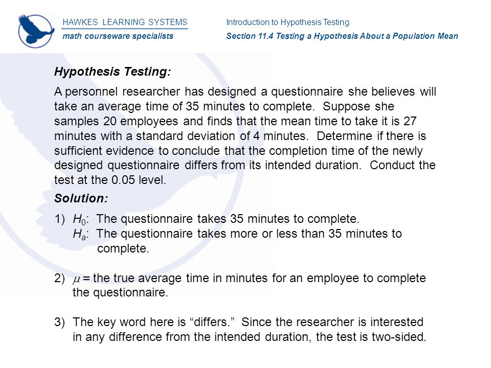 HAWKES LEARNING SYSTEMS math courseware specialists Introduction to Hypothesis Testing Section 11.4 Testing a Hypothesis About a Population Mean Hypothesis Testing: A personnel researcher has designed a questionnaire she believes will take an average time of 35 minutes to complete.