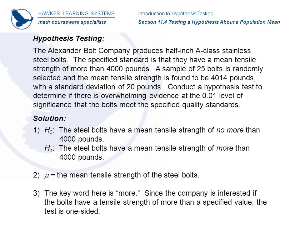 HAWKES LEARNING SYSTEMS math courseware specialists Introduction to Hypothesis Testing Section 11.4 Testing a Hypothesis About a Population Mean Hypothesis Testing: The Alexander Bolt Company produces half-inch A-class stainless steel bolts.