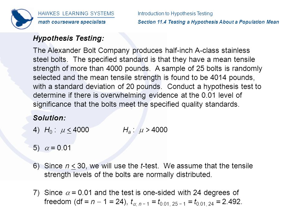 HAWKES LEARNING SYSTEMS math courseware specialists Introduction to Hypothesis Testing Section 11.4 Testing a Hypothesis About a Population Mean Solution: Hypothesis Testing: The Alexander Bolt Company produces half-inch A-class stainless steel bolts.