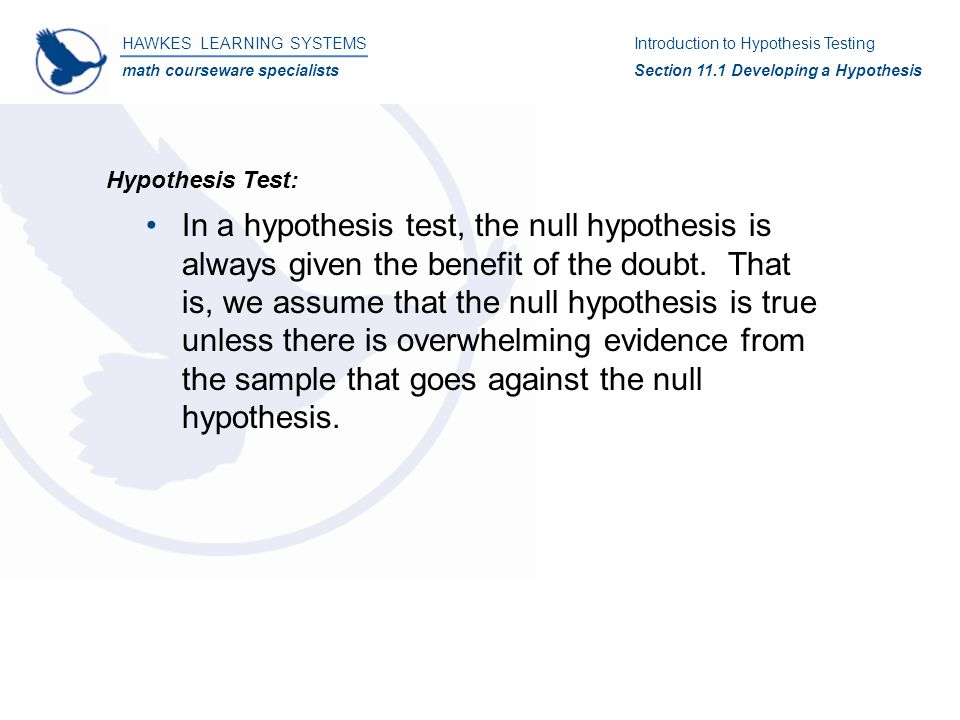 HAWKES LEARNING SYSTEMS math courseware specialists Introduction to Hypothesis Testing Section 11.4 Testing a Hypothesis About a Population Mean Hypothesis Testing: Solution: 4)H 0  :   35H a  :  ≠ 35 5)  0.05 6)Since n  30, we will use the t-test.
