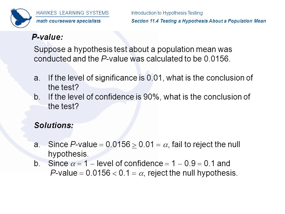 HAWKES LEARNING SYSTEMS math courseware specialists Introduction to Hypothesis Testing Section 11.4 Testing a Hypothesis About a Population Mean P-value: Suppose a hypothesis test about a population mean was conducted and the P-value was calculated to be 0.0156.