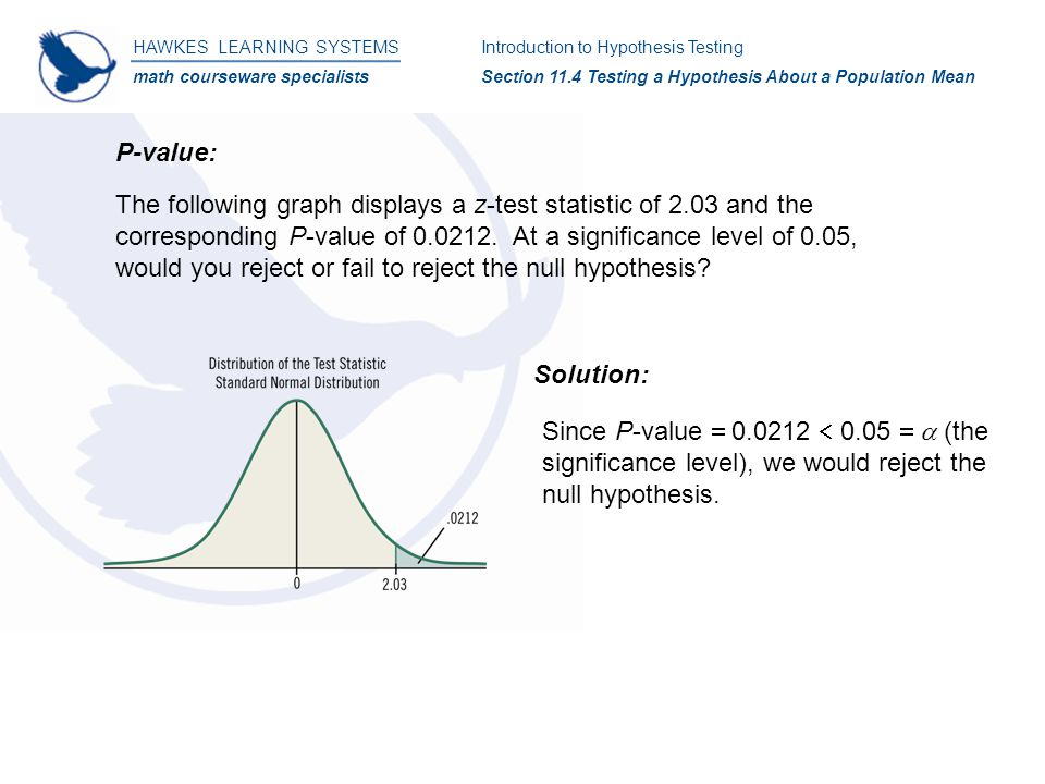 HAWKES LEARNING SYSTEMS math courseware specialists Introduction to Hypothesis Testing Section 11.4 Testing a Hypothesis About a Population Mean P-value: The following graph displays a z-test statistic of 2.03 and the corresponding P-value of 0.0212.