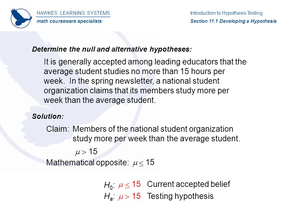Determine the null and alternative hypotheses: It is generally accepted among leading educators that the average student studies no more than 15 hours per week.