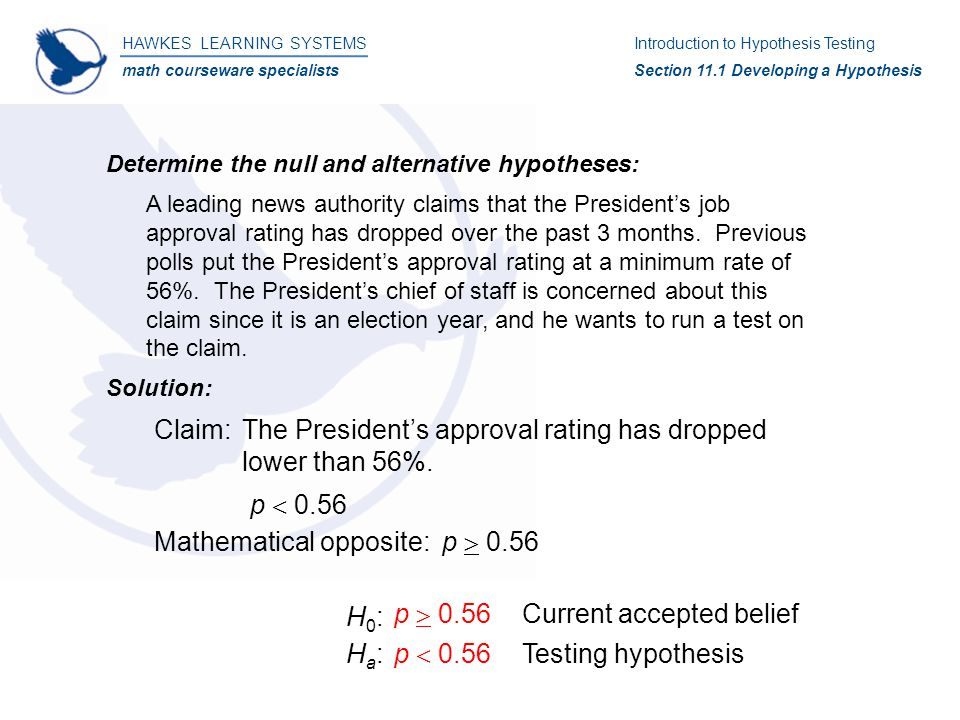 HAWKES LEARNING SYSTEMS math courseware specialists Introduction to Hypothesis Testing Section 11.4 Testing a Hypothesis About a Population Mean Hypothesis Testing: Solution: 4)H 0  :   16,000H a  :   16,000 5)  0.01 6)Since n  30, we can assume that the sampling distribution of is approximately normally distributed and therefore we can use the z-test.