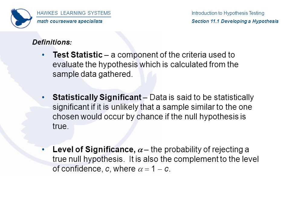 Test Statistic – a component of the criteria used to evaluate the hypothesis which is calculated from the sample data gathered.