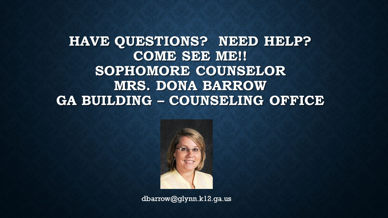 HAVE QUESTIONS. NEED HELP. COME SEE ME!. SOPHOMORE COUNSELOR MRS.